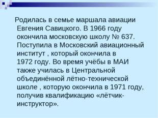 Родилась в семье маршала авиации Евгения Савицкого. В 1966году окончила мос