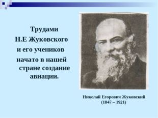 Трудами Н.Е Жуковского и его учеников начато в нашей стране создание авиации