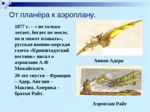 От планёра к аэроплану. 1877 г. – « не только летает, бегает по земле, но и