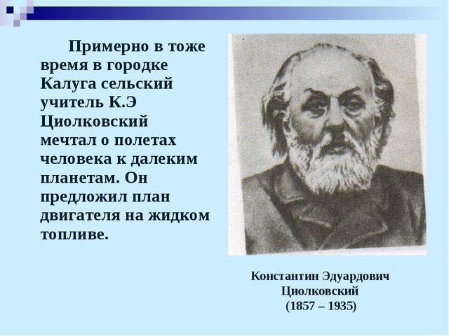 Примерно в тоже время в городке Калуга сельский учитель К.Э Циолковский мечт...
