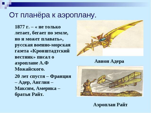 От планёра к аэроплану. 1877 г. – « не только летает, бегает по земле, но и...