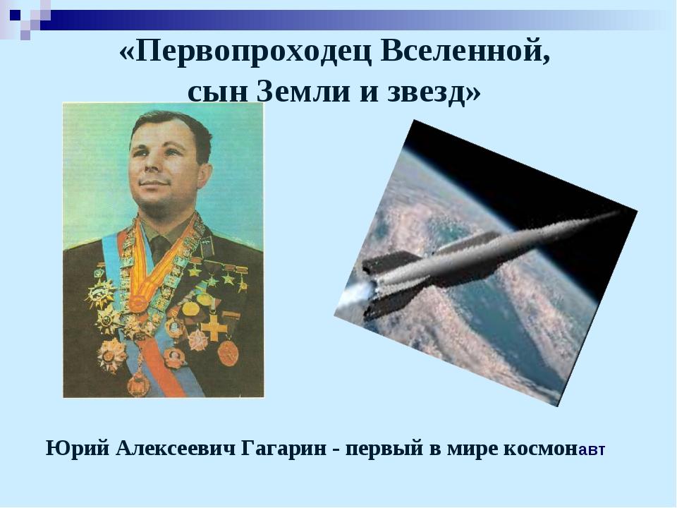 «Первопроходец Вселенной, сын Земли и звезд» Юрий Алексеевич Гагарин - первы...