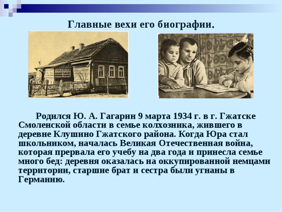Главные вехи его биографии. Родился Ю. А. Гагарин 9 марта 1934 г. в г. Гжат...