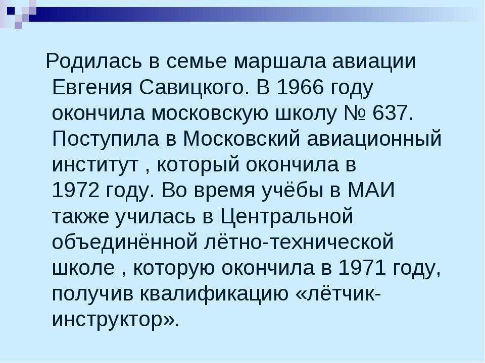 Родилась в семье маршала авиации Евгения Савицкого. В 1966году окончила мос...