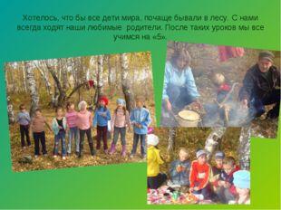 Хотелось, что бы все дети мира, почаще бывали в лесу. С нами всегда ходят наш