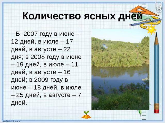 Количество ясных дней В 2007 году в июне – 12 дней, в июле – 17 дней, в авгус...