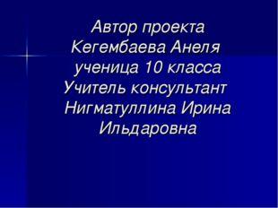 Автор проекта Кегембаева Анеля ученица 10 класса Учитель консультант Нигматул