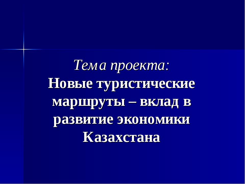 Тема проекта: Новые туристические маршруты – вклад в развитие экономики Каза...