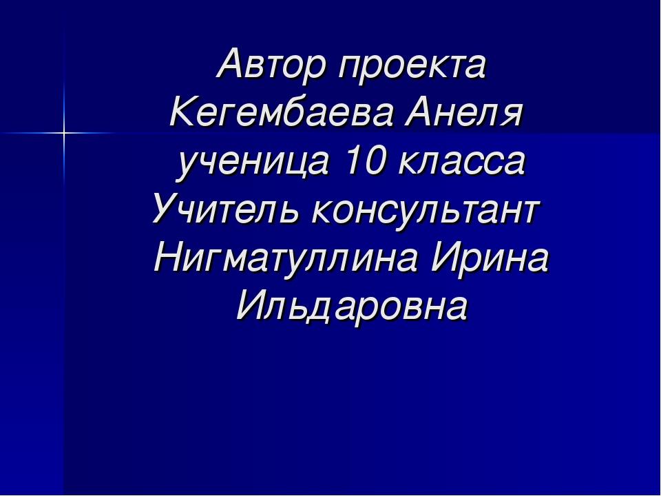 Автор проекта Кегембаева Анеля ученица 10 класса Учитель консультант Нигматул...