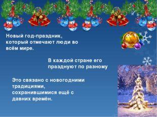 Новый год-праздник, который отмечают люди во всём мире. В каждой стране его п
