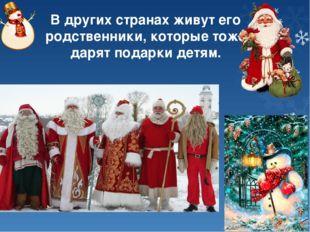 В других странах живут его родственники, которые тоже дарят подарки детям.