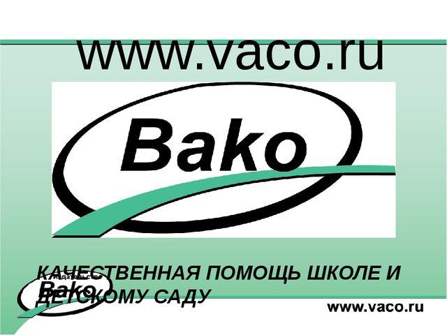 www.vaco.ru КАЧЕСТВЕННАЯ ПОМОЩЬ ШКОЛЕ И ДЕТСКОМУ САДУ