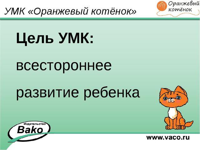 Цель УМК: всестороннее развитие ребенка УМК «Оранжевый котёнок»