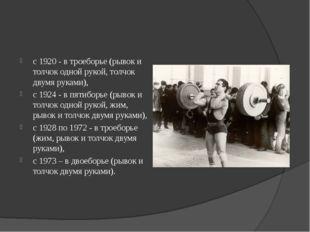 с 1920 - в троеборье (рывок и толчок одной рукой, толчок двумя руками), с 192