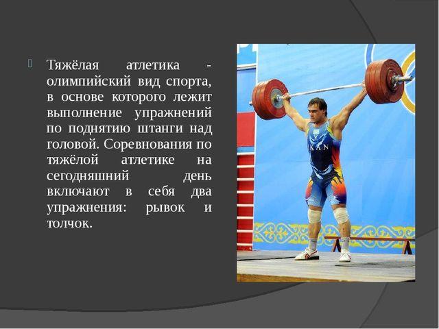 Тяжёлая атлетика - олимпийский вид спорта, в основе которого лежит выполнение...