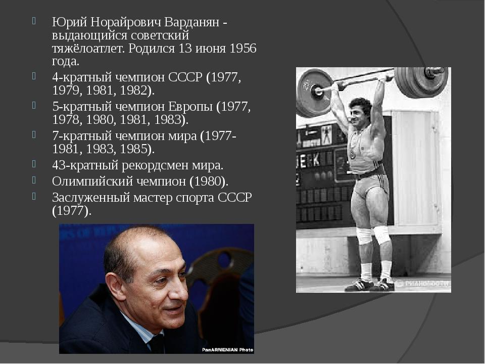 Юрий Норайрович Варданян - выдающийся советский тяжёлоатлет. Родился 13 июня...