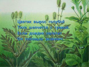 Цветик вырос голубой Тихо шепчется с травой. Если дождик налетит Он тихонько