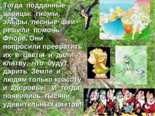 Тогда подданные царицы: гномы, эльфы, лесные феи решили помочь Флоре. Они по