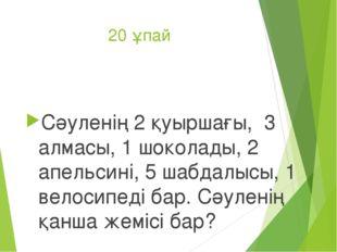 20 ұпай Сәуленің 2 қуыршағы, 3 алмасы, 1 шоколады, 2 апельсині, 5 шабдалысы,
