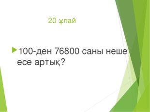 20 ұпай 100-ден 76800 саны неше есе артық?