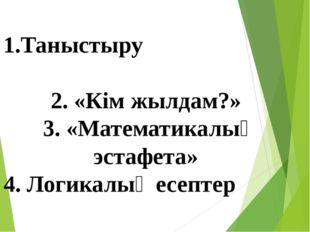 1.Таныстыру 2. «Кім жылдам?» 3. «Математикалық эстафета» 4. Логикалық есептер