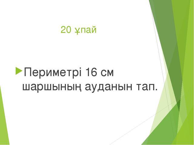 20 ұпай Периметрі 16 см шаршының ауданын тап.