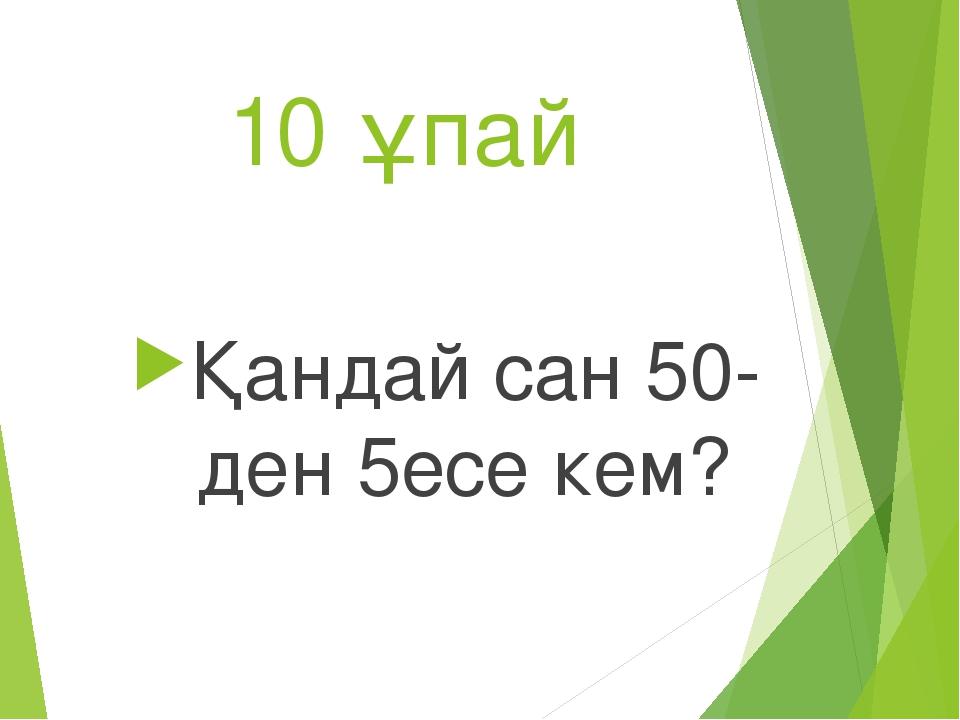 10 ұпай Қандай сан 50-ден 5есе кем?