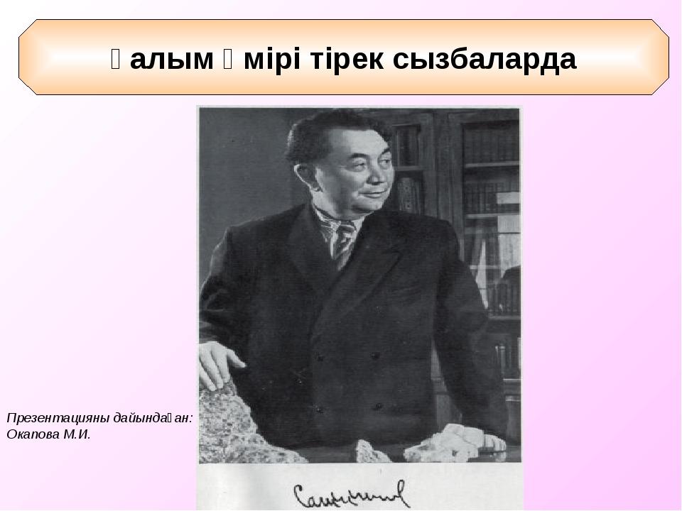 Қ.И.Сәтбаев - геолог (1899 – 1964 ж.ж) Ғалым өмірі тірек сызбаларда Презентац...