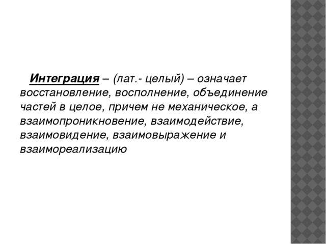 Интеграция – (лат.- целый) – означает восстановление, восполнение, объединен...