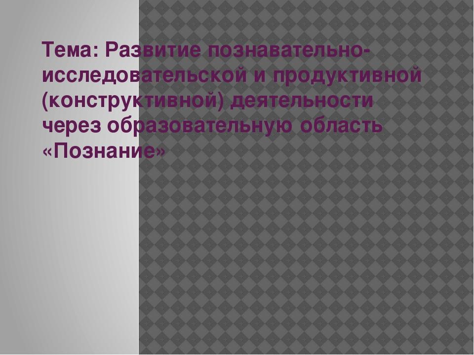 Тема: Развитие познавательно-исследовательской и продуктивной (конструктивной...