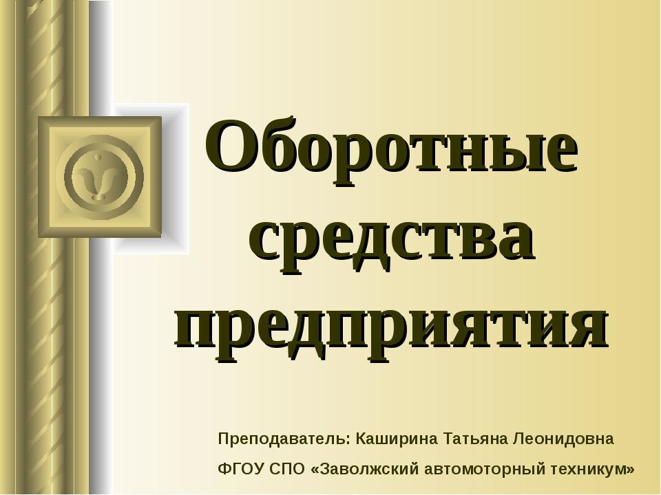Оборотные средства предприятия Преподаватель: Каширина Татьяна Леонидовна ФГО...