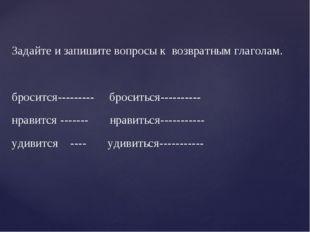 Задайте и запишите вопросы к возвратным глаголам. бросится--------- броситьс