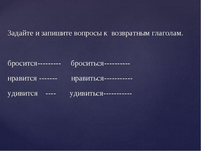 Задайте и запишите вопросы к возвратным глаголам. бросится--------- броситьс...
