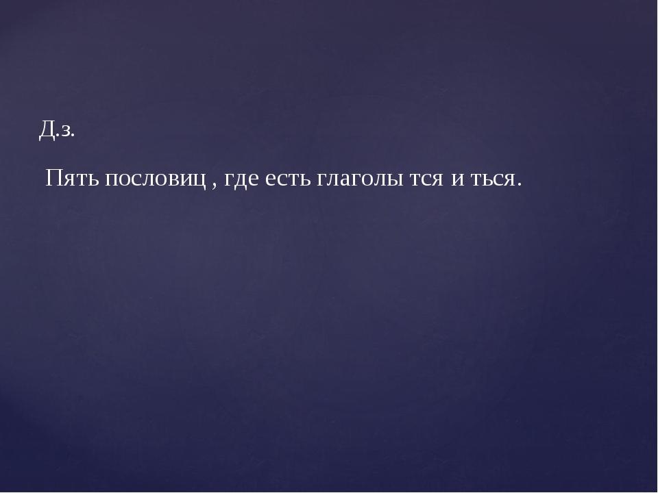 Д.з. Пять пословиц , где есть глаголы тся и ться.