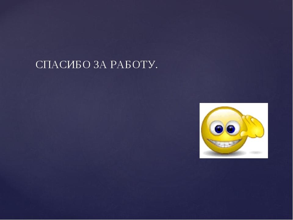 СПАСИБО ЗА РАБОТУ.