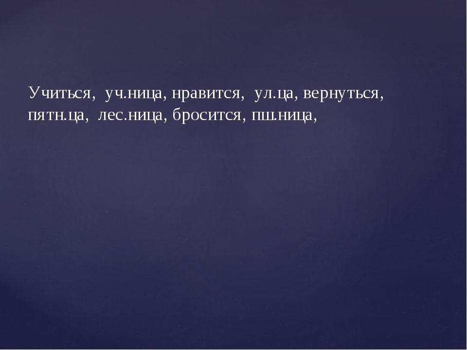 Учиться, уч.ница, нравится, ул.ца, вернуться, пятн.ца, лес.ница, бросится, пш...