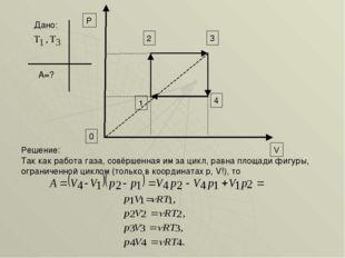 Дано: А=? 3 4 0 V P 2 1 Так как работа газа, совёршенная им за цикл, равна пл
