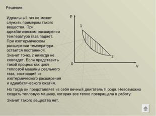 Решение: 0 p V 1 2 Идеальный газ не может служить примером такого вещества. П
