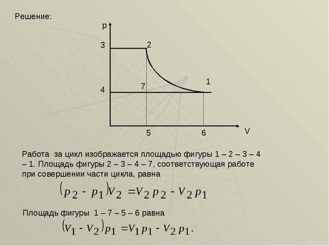 Решение: p V 2 3 6 5 4 7 Работа за цикл изображается площадью фигуры 1 – 2 –...