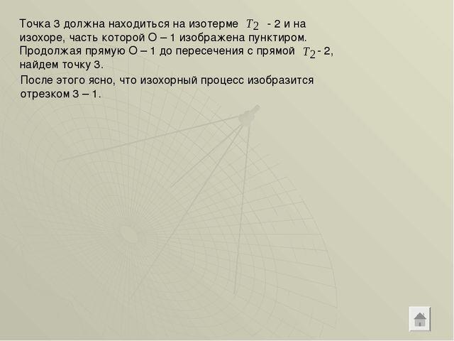 Точка 3 должна находиться на изотерме - 2 и на изохоре, часть которой О – 1 и...