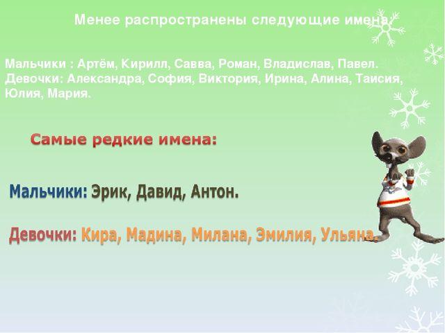 Менее распространены следующие имена: Мальчики : Артём, Кирилл, Савва, Роман...