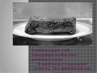 Блокадная норма хлеба ленинградцев на один день – маленький кусочек. В город