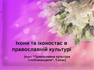 """Ікони та іконостас в православній культурі (курс """"Православна культура Слобож"""
