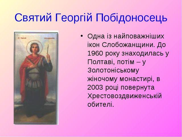 Святий Георгій Побідоносець Одна із найповажніших ікон Слобожанщини. До 1960...