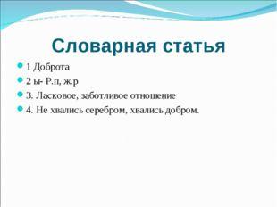 Словарная статья 1 Доброта 2 ы- Р.п, ж.р 3. Ласковое, заботливое отношение 4.