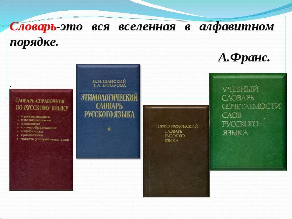 Словарь-это вся вселенная в алфавитном порядке. А.Франс.  .