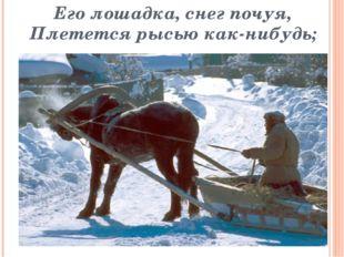 Его лошадка, снег почуя, Плетется рысью как-нибудь;