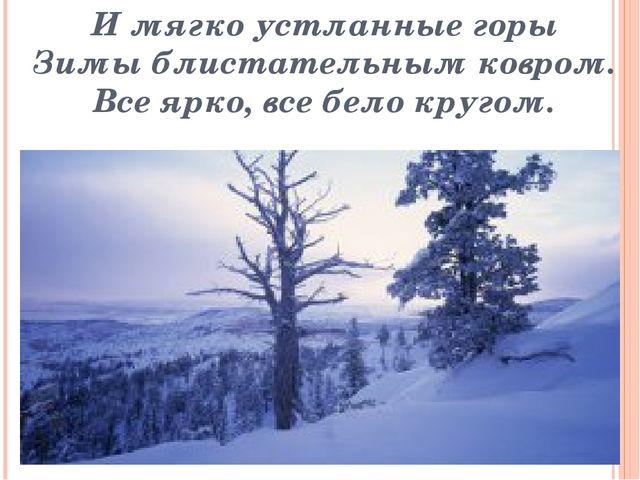И мягко устланные горы Зимы блистательным ковром. Все ярко, все бело кругом.