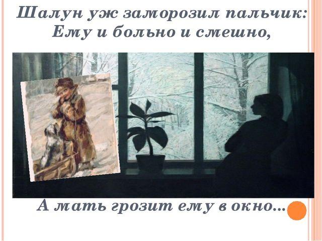 Шалун уж заморозил пальчик: Ему и больно и смешно, А мать грозит ему в окно...