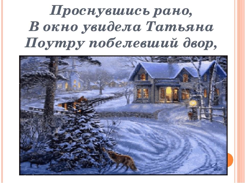 Проснувшись рано, В окно увидела Татьяна Поутру побелевший двор,